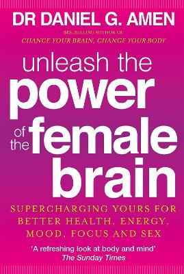 Unleash the Power of the Female Brain Supercharging Yours for Better Health, Energy, Mood, Focus and Sex by Daniel G. Amen