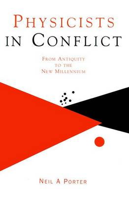 Physicists in Conflict From Antiquity to the New Millennium by Neil A. (University College Dublin, Ireland) Porter
