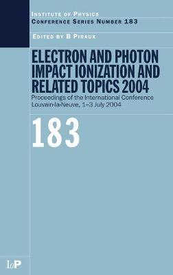 Electron and Photon Impact Ionization and Related Topics 2004 Proceedings of the International Conference Louvain-la-Neuve, 1-3 July 2004 by Bernard Piraux
