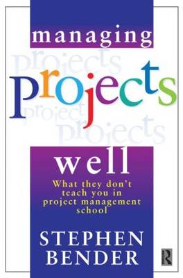 Managing Projects Well What They Don't Teach You in Project Management School by Stephen A. Bender