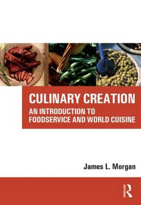 Culinary Creation An Introduction to Foodservice and World Cuisine by James Morgan