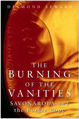The Burning of the Vanities Savonarola and the Borgia Pope by Desmond Seward