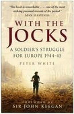 With the Jocks A Soldier's Struggle for Europe 1944-45 by Peter White