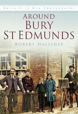 Around Bury St. Edmunds in Old Photographs Britain In Old Photographs by Robert Halliday