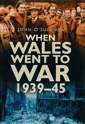 When Wales Went to War 1939-45 by John O'Sullivan