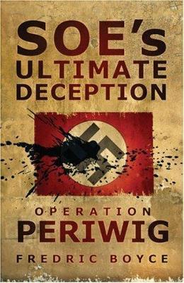 SOE's Ultimate Deception Operation Periwig by Fredric Boyce