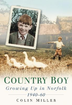 Country Boy Growing up in Norforlk 1940-60 by Colin Miller