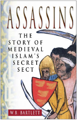 Assassins The Story of Medieval Islam's Secret Sect by W. B. Bartlett
