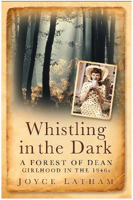 Whistling in the Dark A Forest of Dean Girlhood in the 1940s by Joyce Latham