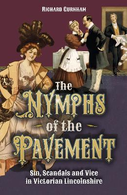 The Nymphs of the Pavement Sin, Scandal and Vice in Victorian Lincolnshire by Richard Gurnham