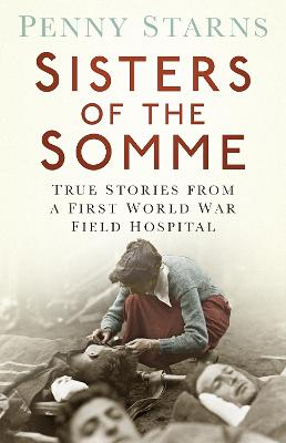 Sisters of the Somme True Stories from a First World War Field Hospital by Penny Starns