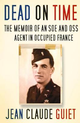Dead on Time The Memoir of an SOE and OSS Agent in Occupied France by Jean Claude Guiet