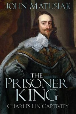The Prisoner King Charles I in Captivity by John Matusiak