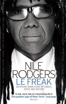 Le Freak An Upside Down Story of Family, Disco and Destiny by Nile Rodgers