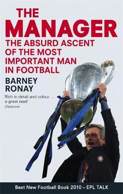 The Manager - The Absurd Ascent of the Most Important Man in Football by Barney Ronay