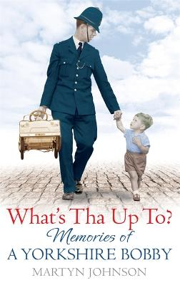 What's Tha Up To? Memories of a Yorkshire Bobby by Martyn Johnson