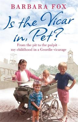 Is the Vicar in, Pet? From the Pit to the Pulpit - My Childhood in a Geordie Vicarage by Barbara Fox