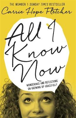 All I Know Now Wonderings and Reflections on Growing Up Gracefully by Carrie Hope Fletcher