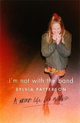 I'm Not with the Band A Writer's Life Lost in Music by Sylvia Patterson