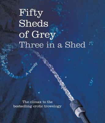 Fifty Sheds of Grey: Three in a Shed by C. T. Grey