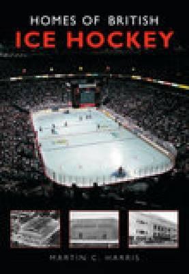 Homes of British Ice Hockey by Martin C. Harris