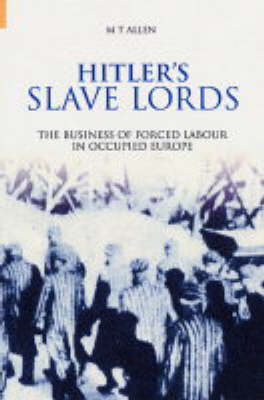 Hitler's Slave Lords The Business of Forced Labour in Occupied Europe by Michael Thad Allen