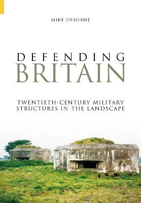 Defending Britain Twentieth-Century Military Structures in the Landscape by Mike Osborne