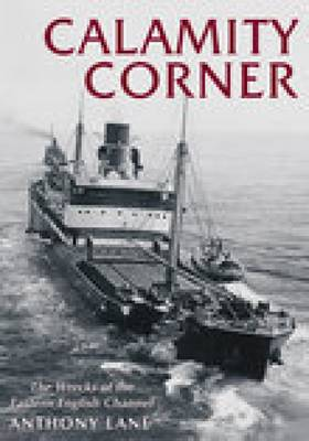 Calamity Corner The Wrecks of the Eastern English Channel by Anthony Lane