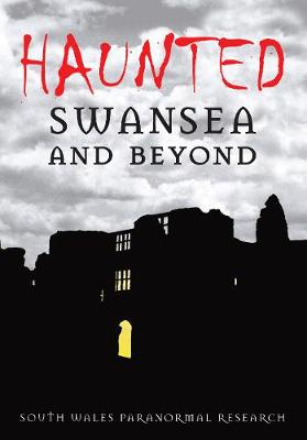 Haunted Swansea and Beyond by South Wales Paranormal Research