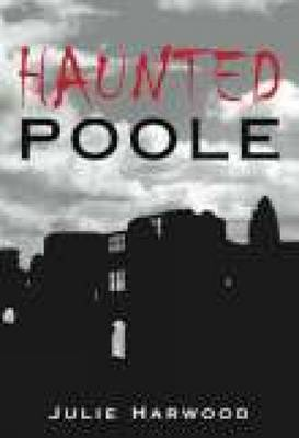 Haunted Poole by Julie Harwood