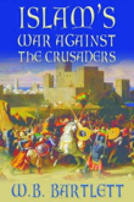 Islam's War Against the Crusaders by W. B. Bartlett
