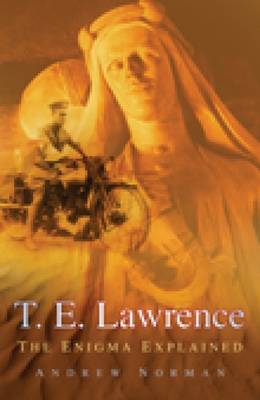T.E. Lawrence The Enigma Explained by Dr. Andrew Norman