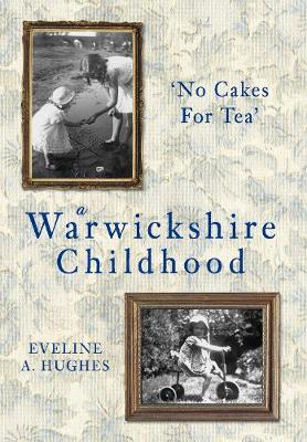 A Warwickshire Childhood No Cakes for Tea by Eveline A. Hughes