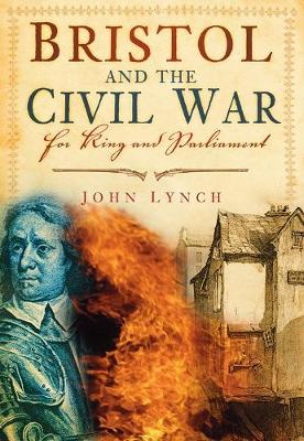Bristol and The Civil War For King and Parliament by John Lynch