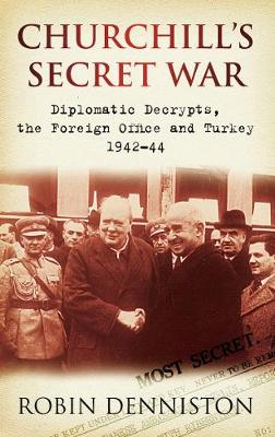 Churchill's Secret War Diplomatic Decrypts, the Foreign Office and Turkey 1942-44 by Robin Denniston