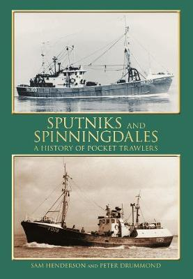 Sputniks and Spinningdales A History of Pocket Trawlers by Sam Henderson, Peter Drummond