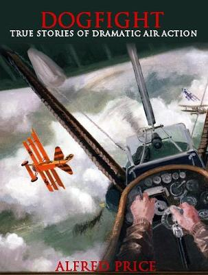 Dogfight True Stories of Dramatic Air Actions by Dr. Alfred Price