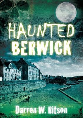 Haunted Berwick by Darren W. Ritson