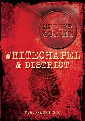 Whitechapel & District Murder & Crime by M. W. Oldridge
