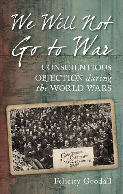 We Will Not Go to War Conscientious Objection during the World Wars by Felicity Goodall