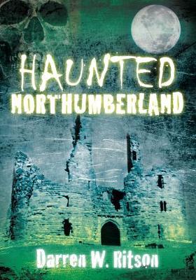 Haunted Northumberland by Darren W. Ritson