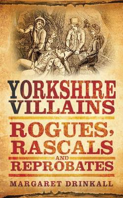 Yorkshire Villains Rogues, Rascals & Reprobates by Margaret Drinkall
