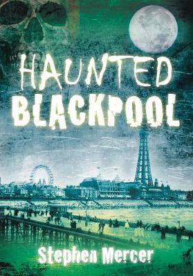 Haunted Blackpool by Stephen Mercer