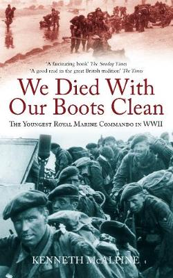We Died With Our Boots Clean The Youngest Royal Marine Commando in WWII by Kenneth McAlpine
