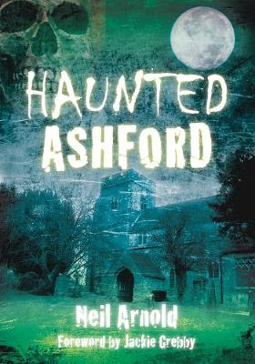 Haunted Ashford by Neil Arnold