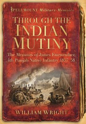 Through the Indian Mutiny The Memoirs of James Fairweather, 4th Pubjab Native Infantry 1857-58 by William Wright