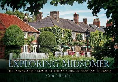 Exploring Midsomer The Towns and Villages at the Murderous Heart of England by Chris Behan