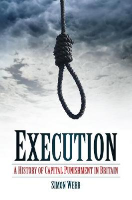 Execution A History of Capital Punishment in Britain by Simon Webb