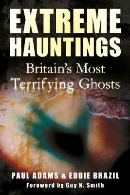 Extreme Hauntings Britain's Most Terrifying Ghosts by Paul Adams, Eddie Brazil