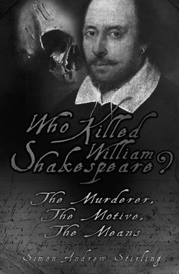 Who Killed William Shakespeare? The Murderer, the Motive, the Means by Simon Andrew Stirling